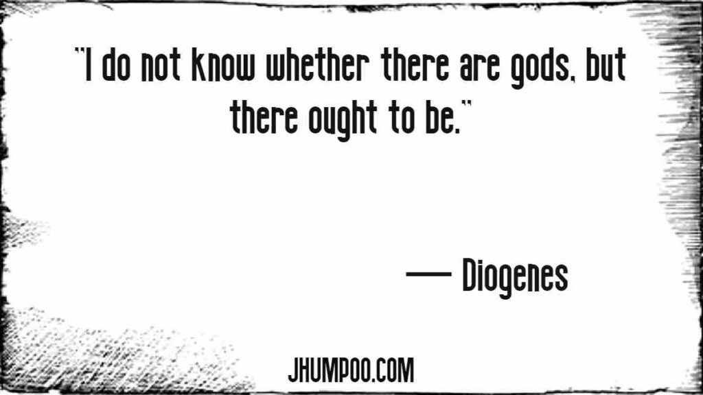 Diogenes Quotes - ''I do not know whether there are gods, but there ought to be.''