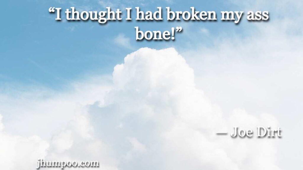 """I thought I had broken my ass bone!"""