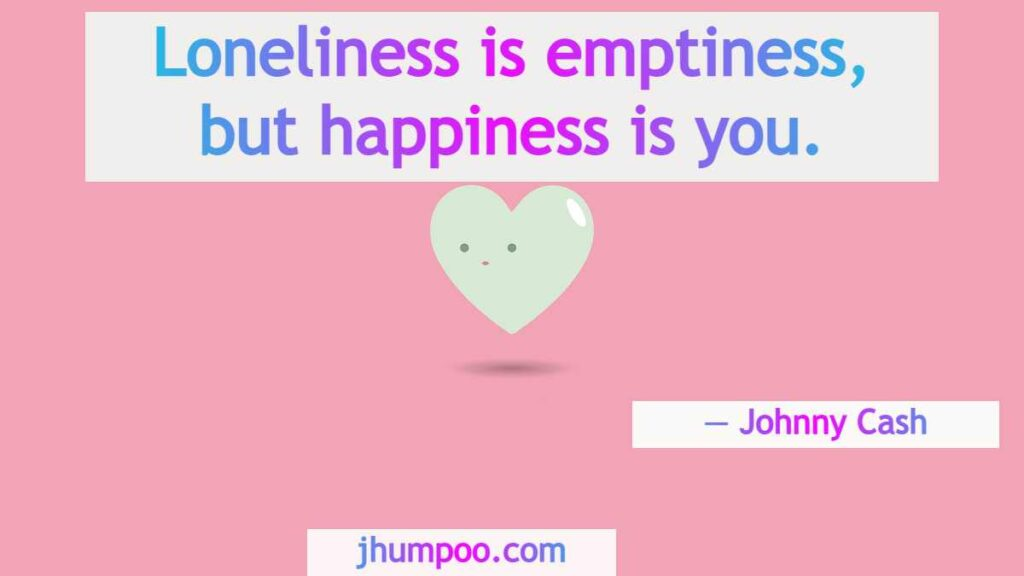Loneliness is emptiness, but happiness is you.