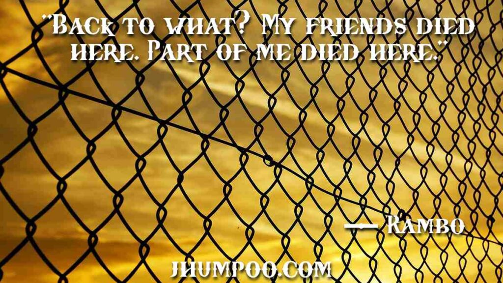 """Rambo Quotes - """"Back to what? My friends died here. Part of me died here."""""""