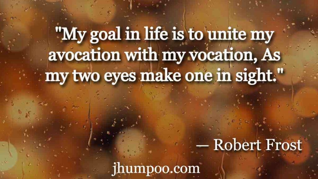 """""""My goal in life is to unite my avocation with my vocation, As my two eyes make one in sight."""""""