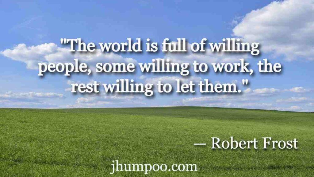 """""""The world is full of willing people, some willing to work, the rest willing to let them."""""""