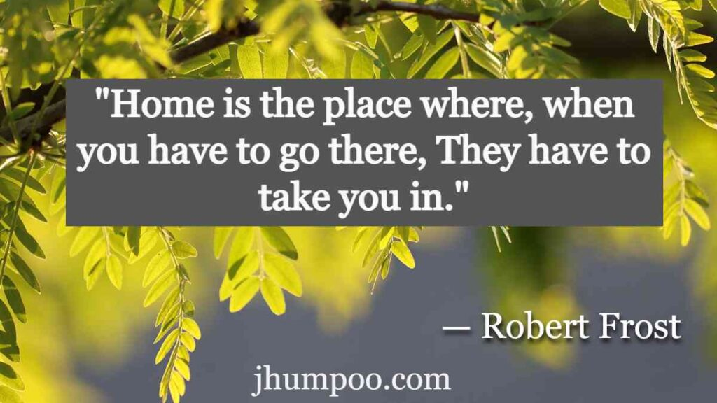 """Robert Frost Quotes _ """"Home is the place where, when you have to go there, They have to take you in."""""""