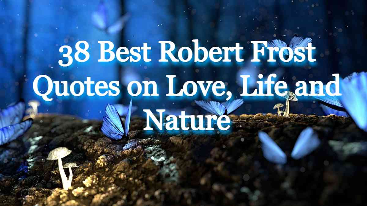38 Best Robert Frost Quotes on Love, Life and Nature