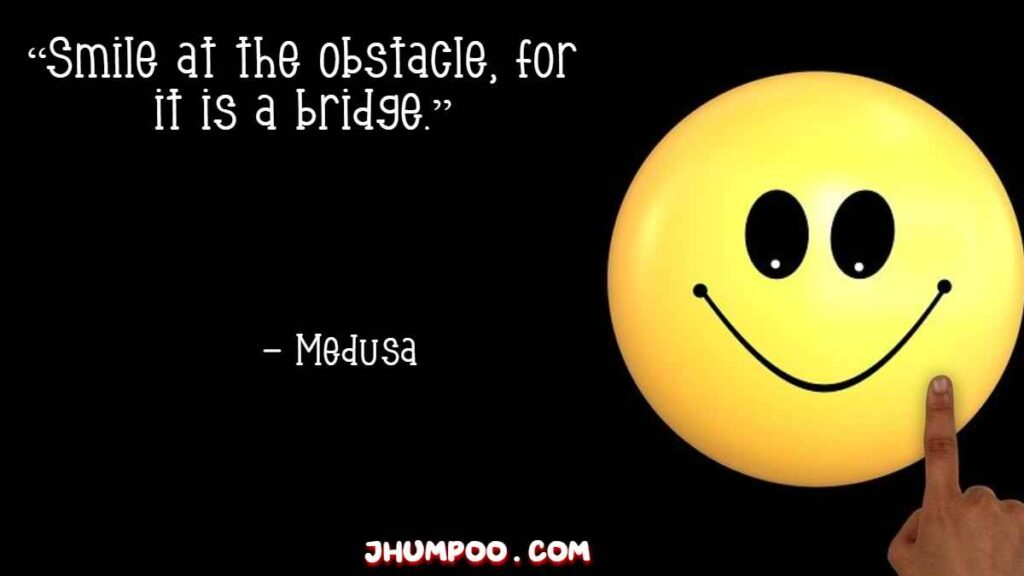 """""""Smile at the obstacle, for it is a bridge."""""""